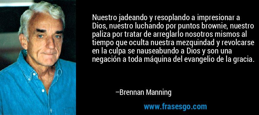 Nuestro jadeando y resoplando a impresionar a Dios, nuestro luchando por puntos brownie, nuestro paliza por tratar de arreglarlo nosotros mismos al tiempo que oculta nuestra mezquindad y revolcarse en la culpa se nauseabundo a Dios y son una negación a toda máquina del evangelio de la gracia. – Brennan Manning