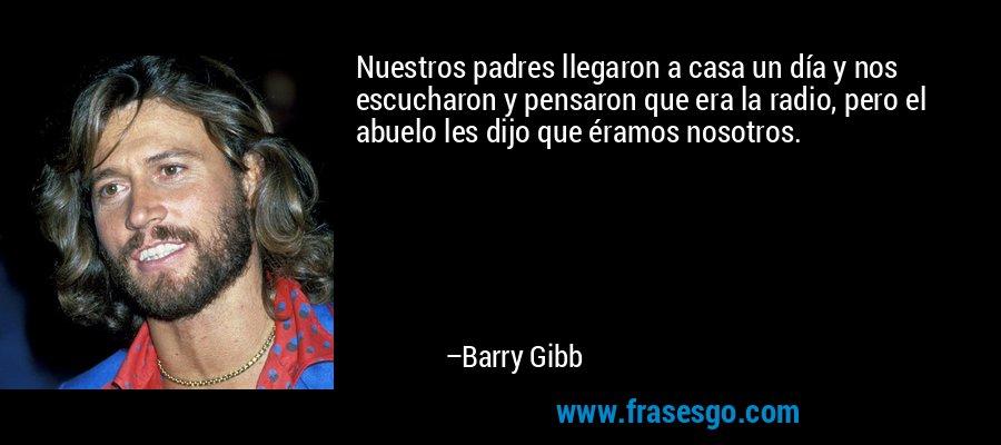 Nuestros padres llegaron a casa un día y nos escucharon y pensaron que era la radio, pero el abuelo les dijo que éramos nosotros. – Barry Gibb