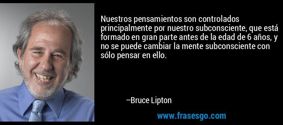 Nuestros pensamientos son controlados principalmente por nuestro subconsciente, que está formado en gran parte antes de la edad de 6 años, y no se puede cambiar la mente subconsciente con sólo pensar en ello. – Bruce Lipton
