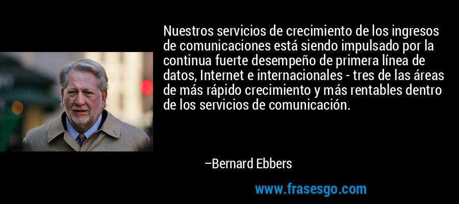 Nuestros servicios de crecimiento de los ingresos de comunicaciones está siendo impulsado por la continua fuerte desempeño de primera línea de datos, Internet e internacionales - tres de las áreas de más rápido crecimiento y más rentables dentro de los servicios de comunicación. – Bernard Ebbers