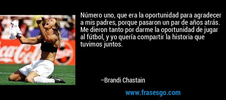 Número uno, que era la oportunidad para agradecer a mis padres, porque pasaron un par de años atrás. Me dieron tanto por darme la oportunidad de jugar al fútbol, y yo quería compartir la historia que tuvimos juntos. – Brandi Chastain