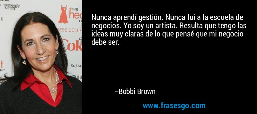 Nunca aprendí gestión. Nunca fui a la escuela de negocios. Yo soy un artista. Resulta que tengo las ideas muy claras de lo que pensé que mi negocio debe ser. – Bobbi Brown