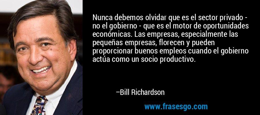 Nunca debemos olvidar que es el sector privado - no el gobierno - que es el motor de oportunidades económicas. Las empresas, especialmente las pequeñas empresas, florecen y pueden proporcionar buenos empleos cuando el gobierno actúa como un socio productivo. – Bill Richardson