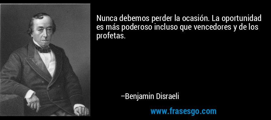 Nunca debemos perder la ocasión. La oportunidad es más poderoso incluso que vencedores y de los profetas. – Benjamin Disraeli