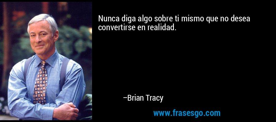 Nunca diga algo sobre ti mismo que no desea convertirse en realidad. – Brian Tracy