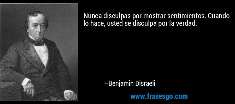 Nunca disculpas por mostrar sentimientos. Cuando lo hace, usted se disculpa por la verdad. – Benjamin Disraeli