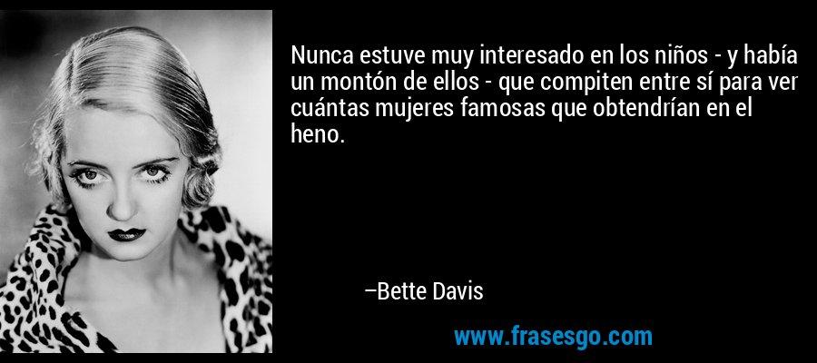 Nunca estuve muy interesado en los niños - y había un montón de ellos - que compiten entre sí para ver cuántas mujeres famosas que obtendrían en el heno. – Bette Davis