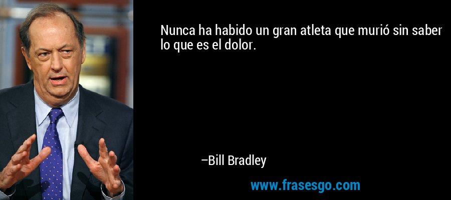 Nunca ha habido un gran atleta que murió sin saber lo que es el dolor. – Bill Bradley