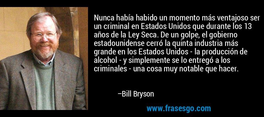 Nunca había habido un momento más ventajoso ser un criminal en Estados Unidos que durante los 13 años de la Ley Seca. De un golpe, el gobierno estadounidense cerró la quinta industria más grande en los Estados Unidos - la producción de alcohol - y simplemente se lo entregó a los criminales - una cosa muy notable que hacer. – Bill Bryson