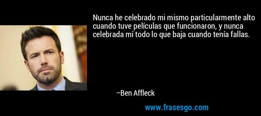 Nunca he celebrado mi mismo particularmente alto cuando tuve películas que funcionaron, y nunca celebrada mí todo lo que baja cuando tenía fallas. – Ben Affleck