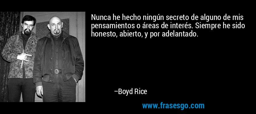 Nunca he hecho ningún secreto de alguno de mis pensamientos o áreas de interés. Siempre he sido honesto, abierto, y por adelantado. – Boyd Rice