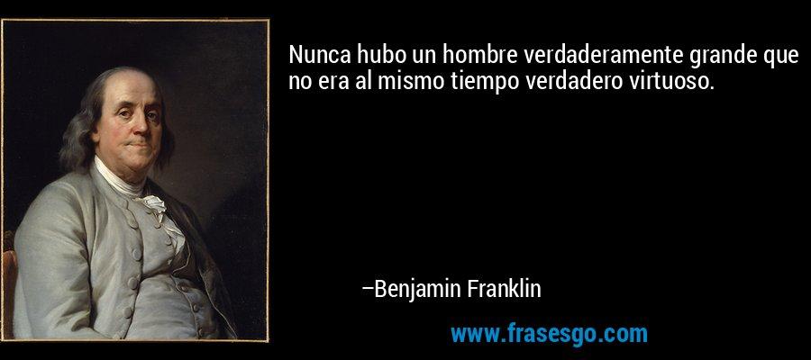 Nunca hubo un hombre verdaderamente grande que no era al mismo tiempo verdadero virtuoso. – Benjamin Franklin