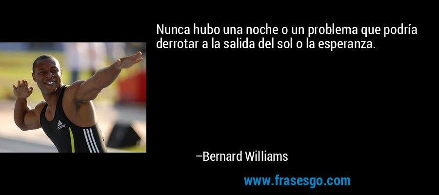 Nunca hubo una noche o un problema que podría derrotar a la salida del sol o la esperanza. – Bernard Williams