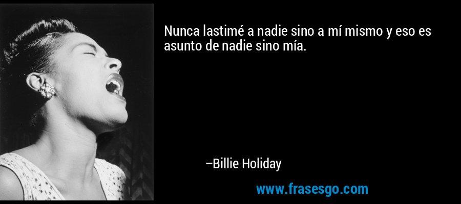 Nunca lastimé a nadie sino a mí mismo y eso es asunto de nadie sino mía. – Billie Holiday