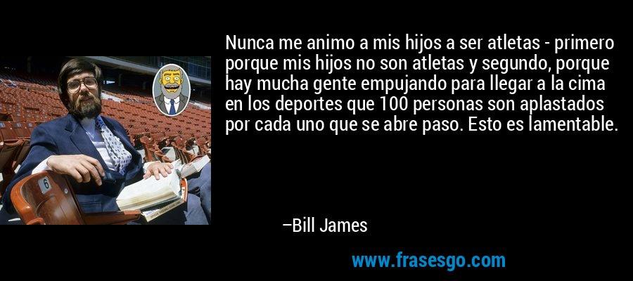 Nunca me animo a mis hijos a ser atletas - primero porque mis hijos no son atletas y segundo, porque hay mucha gente empujando para llegar a la cima en los deportes que 100 personas son aplastados por cada uno que se abre paso. Esto es lamentable. – Bill James
