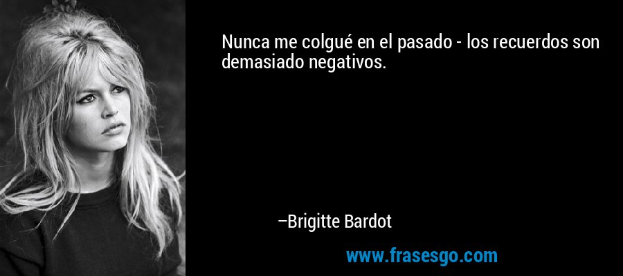 Nunca me colgué en el pasado - los recuerdos son demasiado negativos. – Brigitte Bardot