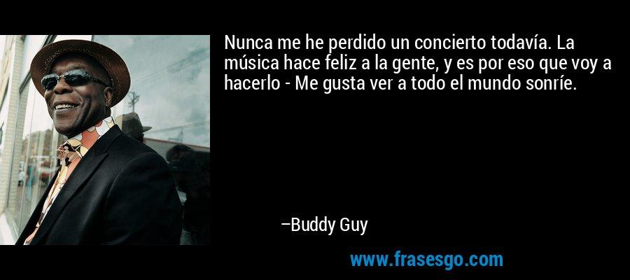 Nunca me he perdido un concierto todavía. La música hace feliz a la gente, y es por eso que voy a hacerlo - Me gusta ver a todo el mundo sonríe. – Buddy Guy