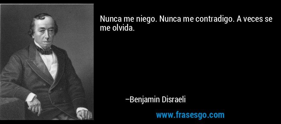 Nunca me niego. Nunca me contradigo. A veces se me olvida. – Benjamin Disraeli