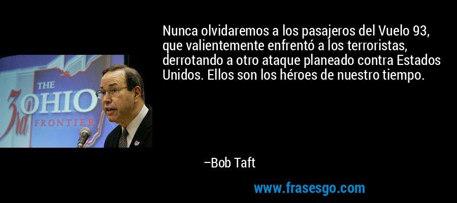 Nunca olvidaremos a los pasajeros del Vuelo 93, que valientemente enfrentó a los terroristas, derrotando a otro ataque planeado contra Estados Unidos. Ellos son los héroes de nuestro tiempo. – Bob Taft