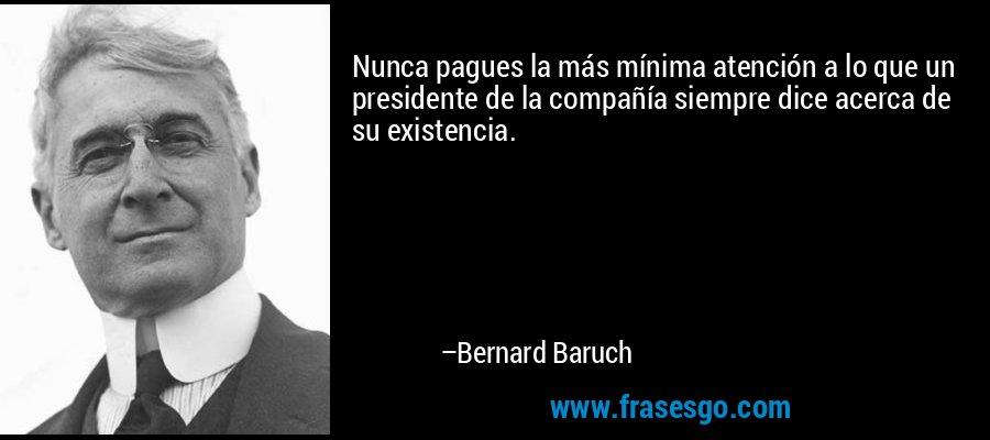 Nunca pagues la más mínima atención a lo que un presidente de la compañía siempre dice acerca de su existencia. – Bernard Baruch