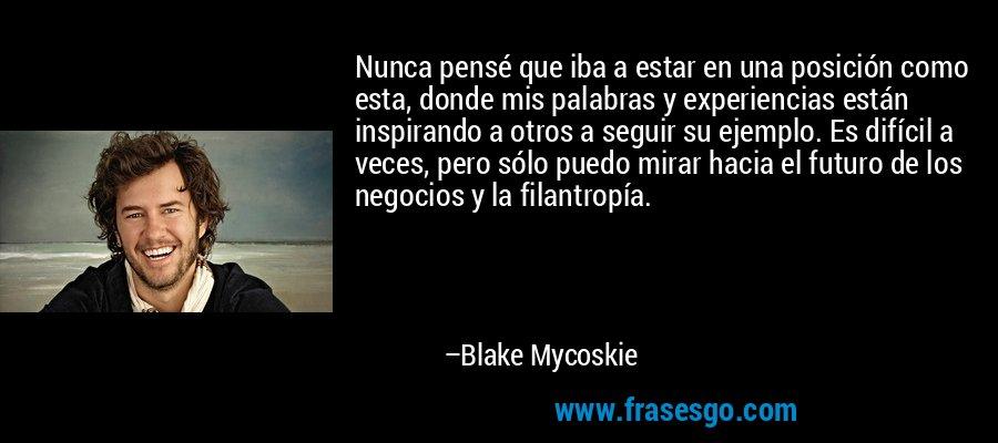 Nunca pensé que iba a estar en una posición como esta, donde mis palabras y experiencias están inspirando a otros a seguir su ejemplo. Es difícil a veces, pero sólo puedo mirar hacia el futuro de los negocios y la filantropía. – Blake Mycoskie