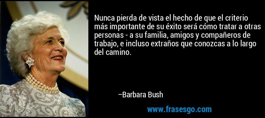 Nunca pierda de vista el hecho de que el criterio más importante de su éxito será cómo tratar a otras personas - a su familia, amigos y compañeros de trabajo, e incluso extraños que conozcas a lo largo del camino. – Barbara Bush