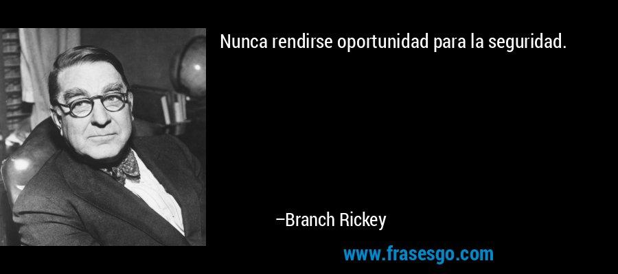 Nunca rendirse oportunidad para la seguridad. – Branch Rickey