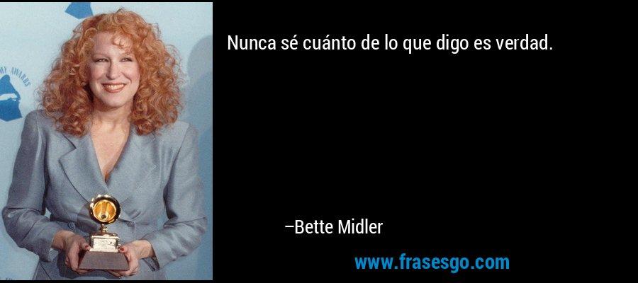 Nunca sé cuánto de lo que digo es verdad. – Bette Midler