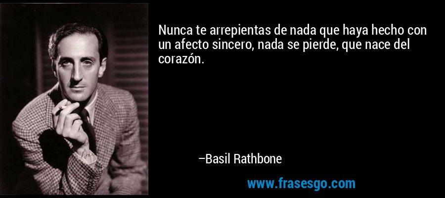 Nunca te arrepientas de nada que haya hecho con un afecto sincero, nada se pierde, que nace del corazón. – Basil Rathbone