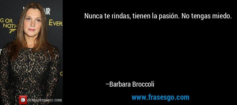 Nunca te rindas, tienen la pasión. No tengas miedo. – Barbara Broccoli