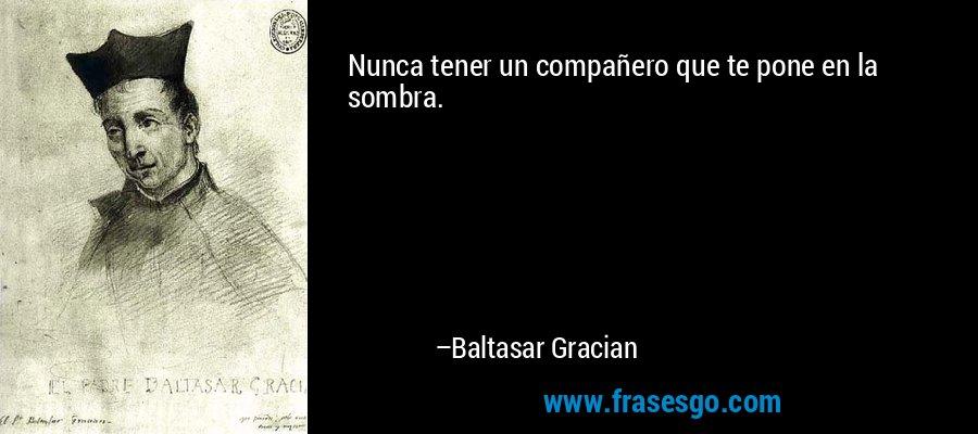 Nunca tener un compañero que te pone en la sombra. – Baltasar Gracian