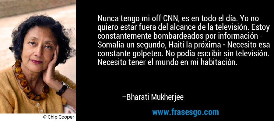 Nunca tengo mi off CNN, es en todo el día. Yo no quiero estar fuera del alcance de la televisión. Estoy constantemente bombardeados por información - Somalia un segundo, Haití la próxima - Necesito esa constante golpeteo. No podía escribir sin televisión. Necesito tener el mundo en mi habitación. – Bharati Mukherjee