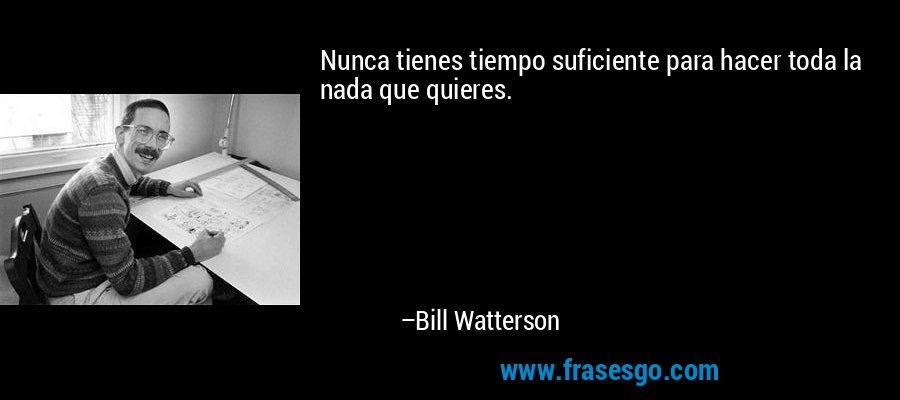 Nunca tienes tiempo suficiente para hacer toda la nada que quieres. – Bill Watterson