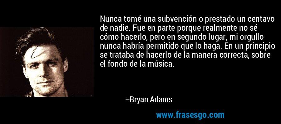 Nunca tomé una subvención o prestado un centavo de nadie. Fue en parte porque realmente no sé cómo hacerlo, pero en segundo lugar, mi orgullo nunca habría permitido que lo haga. En un principio se trataba de hacerlo de la manera correcta, sobre el fondo de la música. – Bryan Adams