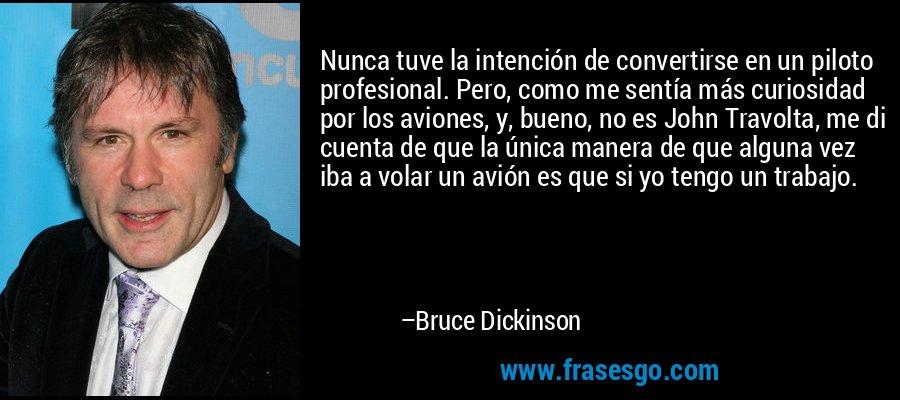 Nunca tuve la intención de convertirse en un piloto profesional. Pero, como me sentía más curiosidad por los aviones, y, bueno, no es John Travolta, me di cuenta de que la única manera de que alguna vez iba a volar un avión es que si yo tengo un trabajo. – Bruce Dickinson