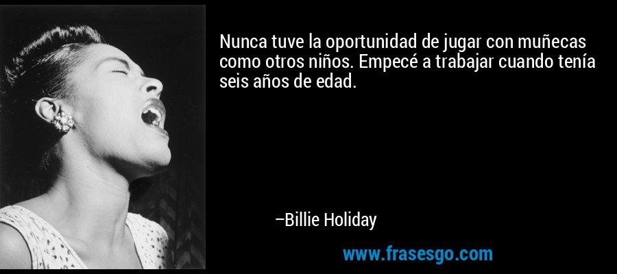 Nunca tuve la oportunidad de jugar con muñecas como otros niños. Empecé a trabajar cuando tenía seis años de edad. – Billie Holiday