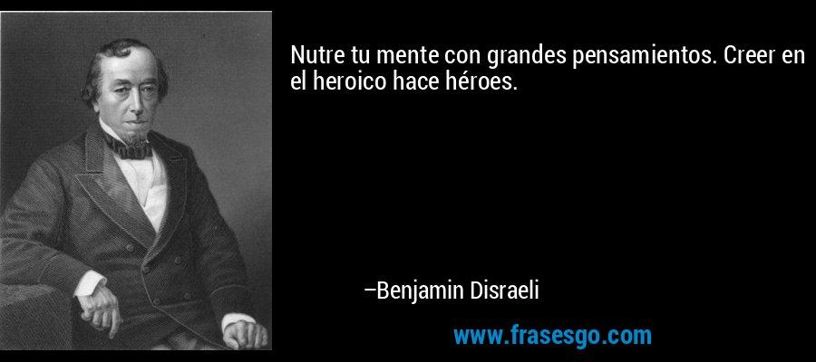 Nutre tu mente con grandes pensamientos. Creer en el heroico hace héroes. – Benjamin Disraeli