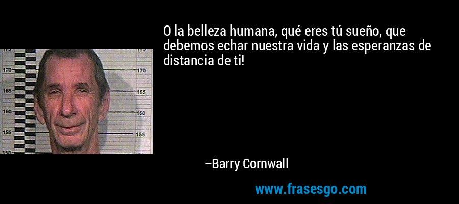 O la belleza humana, qué eres tú sueño, que debemos echar nuestra vida y las esperanzas de distancia de ti! – Barry Cornwall