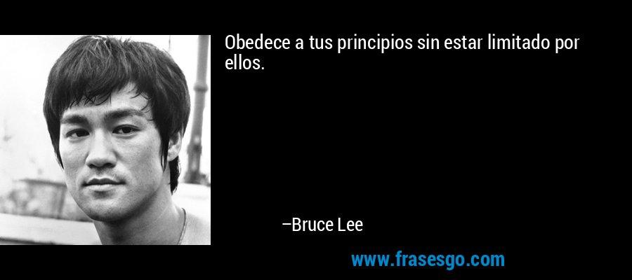 Obedece a tus principios sin estar limitado por ellos. – Bruce Lee