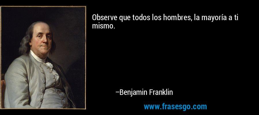 Observe que todos los hombres, la mayoría a ti mismo. – Benjamin Franklin