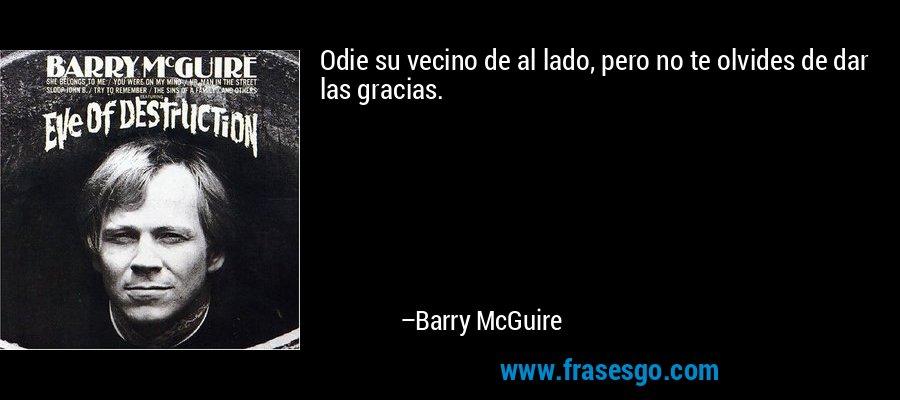 Odie su vecino de al lado, pero no te olvides de dar las gracias. – Barry McGuire