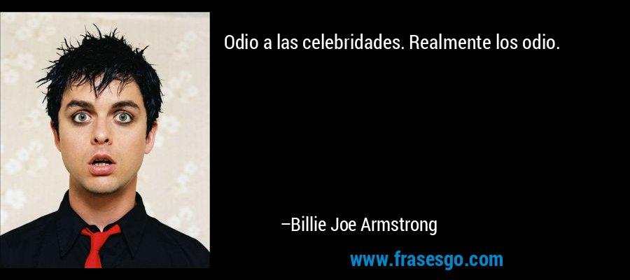 Odio a las celebridades. Realmente los odio. – Billie Joe Armstrong