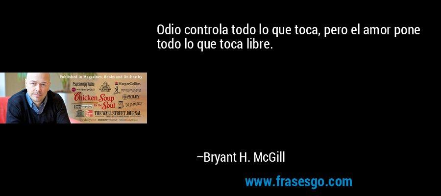 Odio controla todo lo que toca, pero el amor pone todo lo que toca libre. – Bryant H. McGill