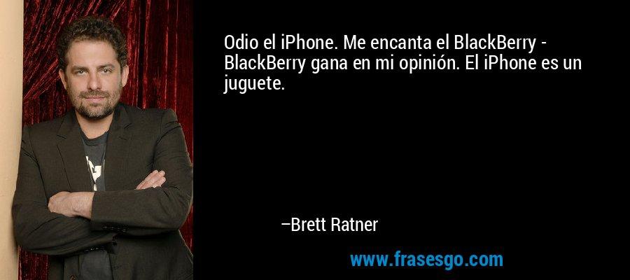 Odio el iPhone. Me encanta el BlackBerry - BlackBerry gana en mi opinión. El iPhone es un juguete. – Brett Ratner