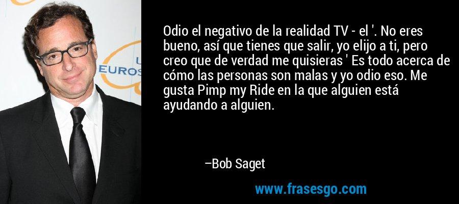 Odio el negativo de la realidad TV - el '. No eres bueno, así que tienes que salir, yo elijo a ti, pero creo que de verdad me quisieras ' Es todo acerca de cómo las personas son malas y yo odio eso. Me gusta Pimp my Ride en la que alguien está ayudando a alguien. – Bob Saget