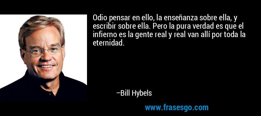 Odio pensar en ello, la enseñanza sobre ella, y escribir sobre ella. Pero la pura verdad es que el infierno es la gente real y real van allí por toda la eternidad. – Bill Hybels