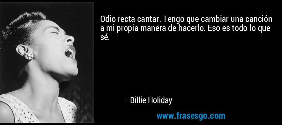 Odio recta cantar. Tengo que cambiar una canción a mi propia manera de hacerlo. Eso es todo lo que sé. – Billie Holiday