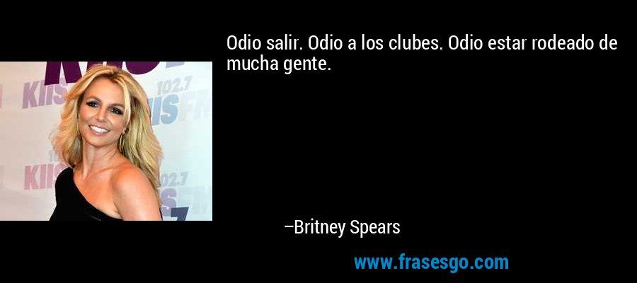 Odio salir. Odio a los clubes. Odio estar rodeado de mucha gente. – Britney Spears