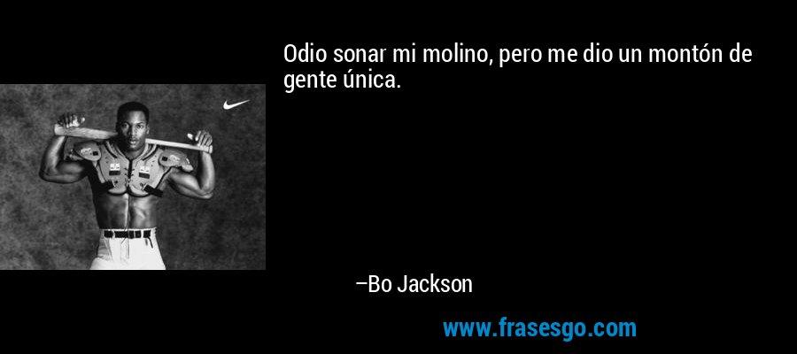 Odio sonar mi molino, pero me dio un montón de gente única. – Bo Jackson