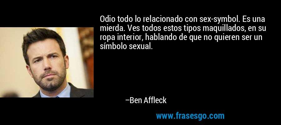 Odio todo lo relacionado con sex-symbol. Es una mierda. Ves todos estos tipos maquillados, en su ropa interior, hablando de que no quieren ser un símbolo sexual. – Ben Affleck